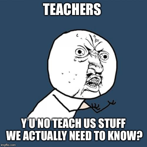 Y U No | TEACHERS Y U NO TEACH US STUFF WE ACTUALLY NEED TO KNOW? | image tagged in memes,y u no | made w/ Imgflip meme maker