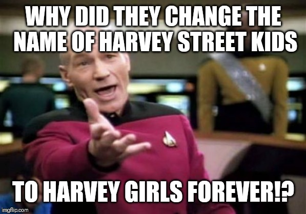 I didn't see anything wrong with the name |  WHY DID THEY CHANGE THE NAME OF HARVEY STREET KIDS; TO HARVEY GIRLS FOREVER!? | image tagged in memes,picard wtf,harvey street kids,harvey girls forever | made w/ Imgflip meme maker