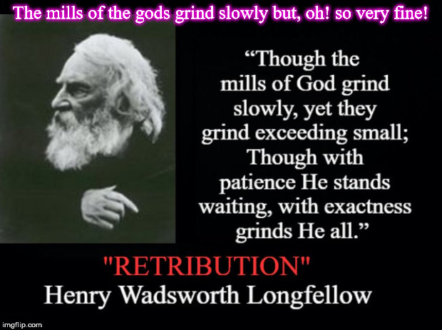 Retribution | The mills of the gods grind slowly but, oh! so very fine! | image tagged in longfellow,mills of the gods,retribution,mills of god | made w/ Imgflip meme maker