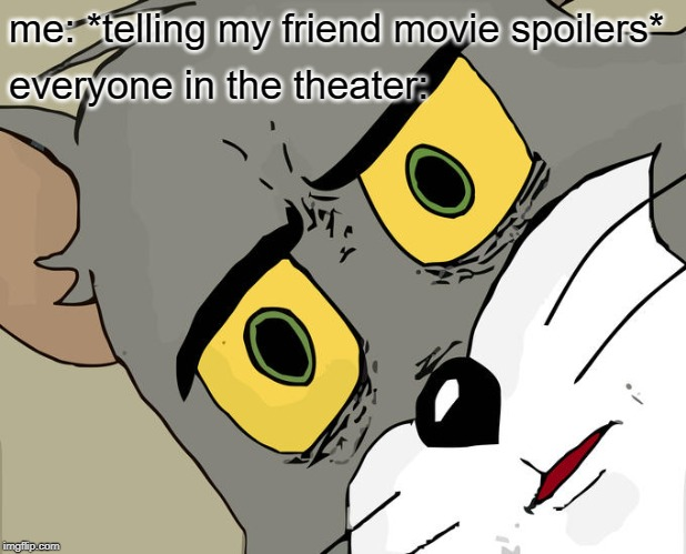 perfectly unbalanced ... | me: *telling my friend movie spoilers* everyone in the theater: | image tagged in memes,unsettled tom | made w/ Imgflip meme maker