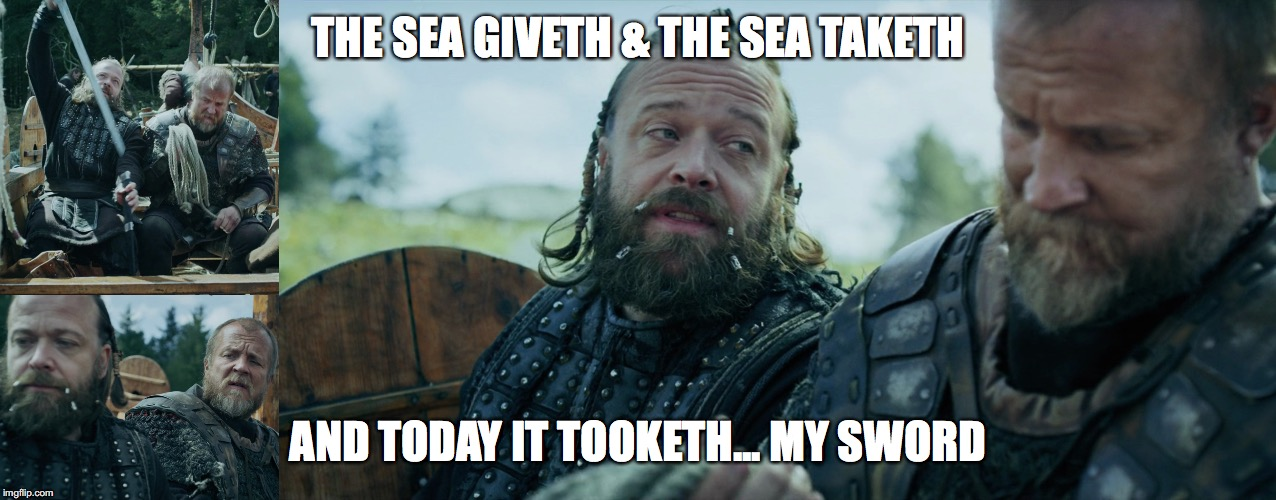 Tooth | THE SEA GIVETH & THE SEA TAKETH AND TODAY IT TOOKETH... MY SWORD | image tagged in vikings | made w/ Imgflip meme maker