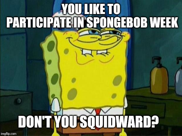 Get ready for Spongebob Week kids. April 29th - May 5th (An EGOS event) | YOU LIKE TO PARTICIPATE IN SPONGEBOB WEEK DON'T YOU SQUIDWARD? | image tagged in don't you squidward | made w/ Imgflip meme maker