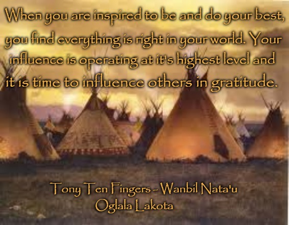 Native American Wisdom Gratitude | When you are inspired to be and do your best, Oglala Lakota you find everything is right in your world. Your influence is operating at it's  | image tagged in native american,native americans,american indians,tribe,indian chief,indian chiefs | made w/ Imgflip meme maker