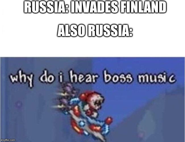 why do i hear boss music | RUSSIA: INVADES FINLAND ALSO RUSSIA: | image tagged in why do i hear boss music | made w/ Imgflip meme maker
