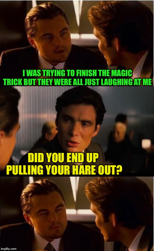 Does a frustrated magician reveal his tricks? Or just give up? | I WAS TRYING TO FINISH THE MAGIC TRICK BUT THEY WERE ALL JUST LAUGHING AT ME DID YOU END UP PULLING YOUR HARE OUT? | image tagged in memes,inception,frontpage,kubra_kiel,craziness_all_the_way,magical | made w/ Imgflip meme maker