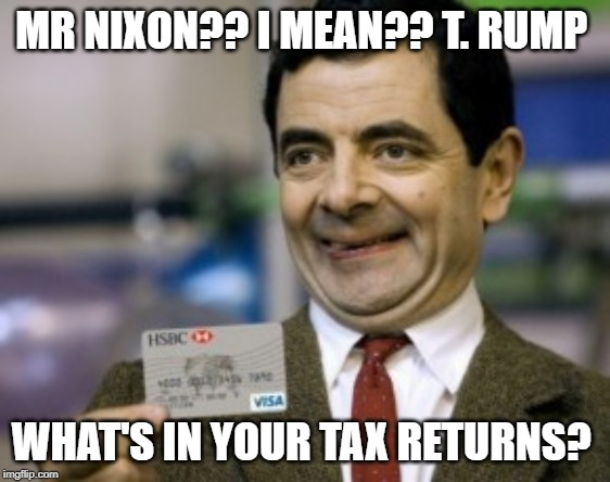 mr bean credit card | MR NIXON?? I MEAN?? T. RUMP WHAT'S IN YOUR TAX RETURNS? | image tagged in mr bean credit card | made w/ Imgflip meme maker
