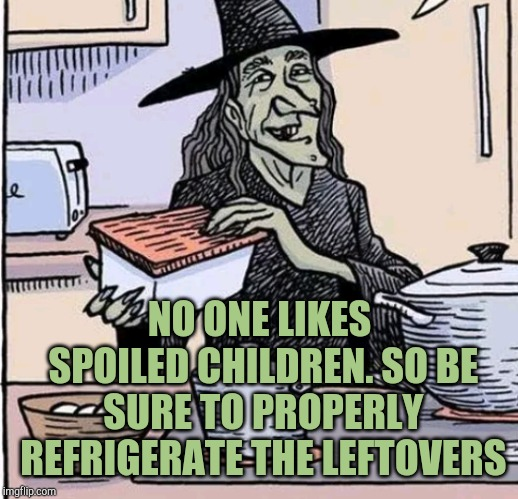 Don't spoil your children |  NO ONE LIKES SPOILED CHILDREN. SO BE SURE TO PROPERLY REFRIGERATE THE LEFTOVERS | image tagged in spoiled brats,jbmemegeek,witches,bad puns | made w/ Imgflip meme maker