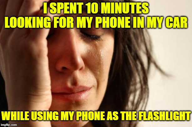 Not one of my shining moments!  Repost Your Own Memes Week, April 16 until... A socrates and Craziness_all_the_way event! |  I SPENT 10 MINUTES LOOKING FOR MY PHONE IN MY CAR; WHILE USING MY PHONE AS THE FLASHLIGHT | image tagged in memes,first world problems,repost your own memes week,craziness_all_the_way,true story,cell phone | made w/ Imgflip meme maker