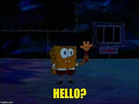 Spongebob Advanced Darkness | HELLO? | image tagged in spongebob advanced darkness | made w/ Imgflip meme maker