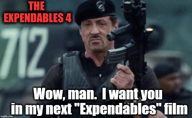 "THE EXPENDABLES 4 Wow, man.  I want you in my next ""Expendables"" film 
