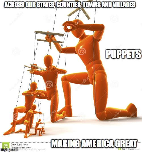 Puppet hierarchy | ACROSS OUR STATES, COUNTIES, TOWNS AND VILLAGES MAKING AMERICA GREAT PUPPETS | image tagged in puppet hierarchy | made w/ Imgflip meme maker