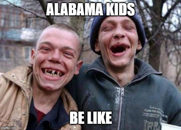 Ugly Twins |  ALABAMA KIDS; BE LIKE | image tagged in memes,ugly twins | made w/ Imgflip meme maker