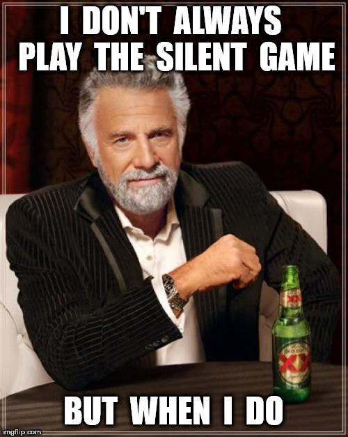 The Most Interesting Man In The World Meme | I  DON'T  ALWAYS  PLAY  THE  SILENT  GAME BUT  WHEN  I  DO | image tagged in memes,the most interesting man in the world | made w/ Imgflip meme maker