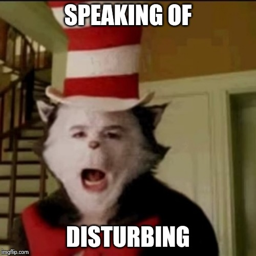 Cat in the Hat | SPEAKING OF DISTURBING | image tagged in cat in the hat | made w/ Imgflip meme maker