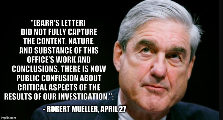 "mueller | ""[BARR'S LETTER] DID NOT FULLY CAPTURE THE CONTEXT, NATURE, AND SUBSTANCE OF THIS OFFICE'S WORK AND CONCLUSIONS. THERE IS NOW PUBLIC CONFUSI 