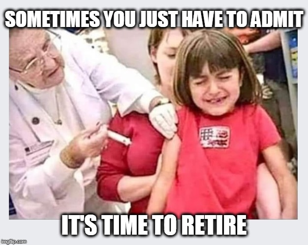 Ya think?! | SOMETIMES YOU JUST HAVE TO ADMIT IT'S TIME TO RETIRE | image tagged in retire,time to retire,working seniors,old nurses | made w/ Imgflip meme maker