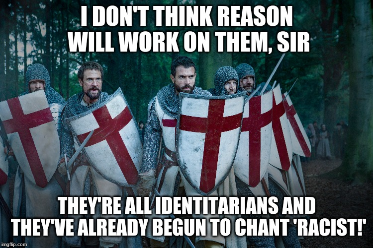 Cruising Reddit Be Like | I DON'T THINK REASON WILL WORK ON THEM, SIR THEY'RE ALL IDENTITARIANS AND THEY'VE ALREADY BEGUN TO CHANT 'RACIST!' | image tagged in knights templar,reddit,social justice warriors,racism,common sense | made w/ Imgflip meme maker