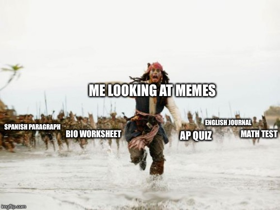 I have too much homework | ME LOOKING AT MEMES MATH TEST ENGLISH JOURNAL AP QUIZ BIO WORKSHEET SPANISH PARAGRAPH | image tagged in memes,jack sparrow being chased,school,high school,homework | made w/ Imgflip meme maker