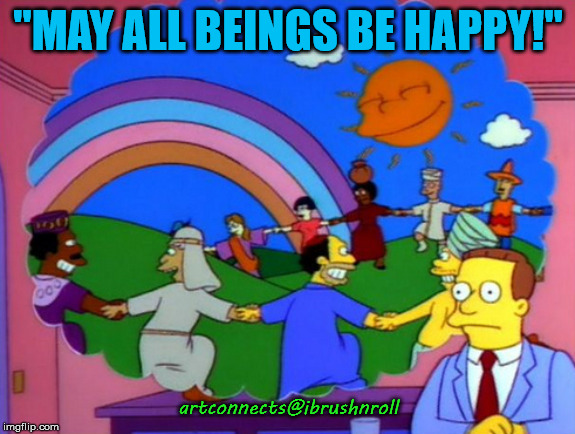 "Simpsons happy people |  ""MAY ALL BEINGS BE HAPPY!""; artconnects@ibrushnroll 