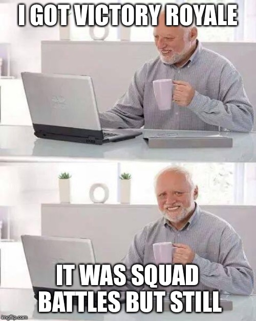 Hide the Pain Harold | I GOT VICTORY ROYALE IT WAS SQUAD BATTLES BUT STILL | image tagged in memes,hide the pain harold | made w/ Imgflip meme maker