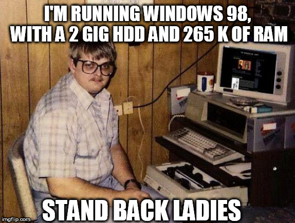 computer nerd | I'M RUNNING WINDOWS 98, WITH A 2 GIG HDD AND 265 K OF RAM STAND BACK LADIES | image tagged in computer nerd | made w/ Imgflip meme maker