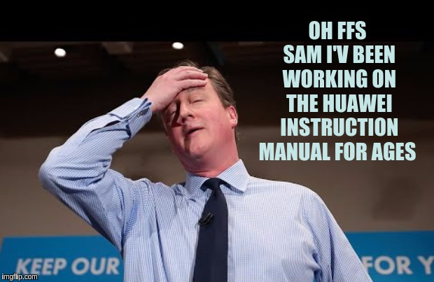 #HUAWEI |  OH FFS SAM I'V BEEN WORKING ON THE HUAWEI INSTRUCTION MANUAL FOR AGES | image tagged in david cameron,the great awakening,space force,qanon,storm | made w/ Imgflip meme maker