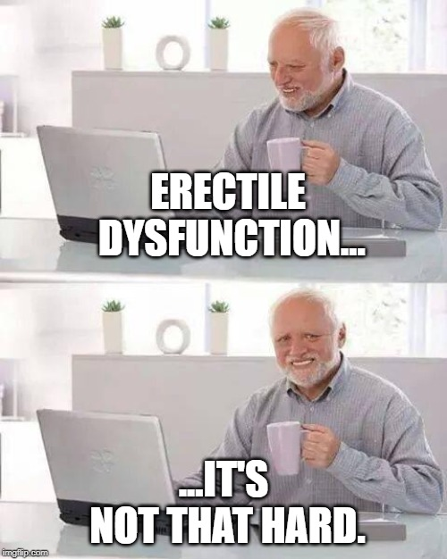 Are you getting soft on me? | ERECTILE DYSFUNCTION... ...IT'S NOT THAT HARD. | image tagged in memes,hide the pain harold,erectile dysfunction | made w/ Imgflip meme maker