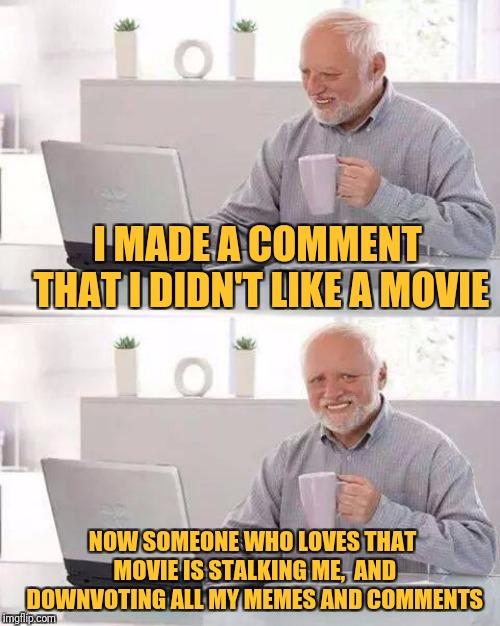 When I saw this situation, I found it funny and interesting enough to make a meme out of (I kind of admire that passion). | I MADE A COMMENT THAT I DIDN'T LIKE A MOVIE NOW SOMEONE WHO LOVES THAT MOVIE IS STALKING ME,  AND DOWNVOTING ALL MY MEMES AND COMMENTS | image tagged in memes,hide the pain harold,imgflip,avengers endgame,hype train,your argument is invalid | made w/ Imgflip meme maker