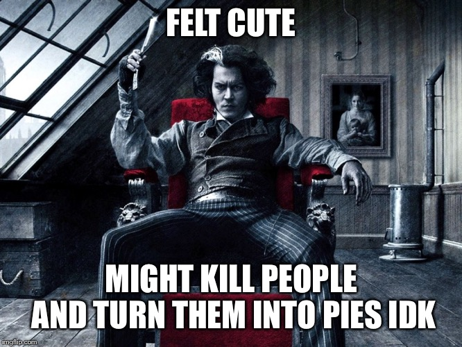 Felt Cute Sweeney Todd | FELT CUTE MIGHT KILL PEOPLE AND TURN THEM INTO PIES IDK | image tagged in sweeney todd meme,feeling cute,dark humor | made w/ Imgflip meme maker