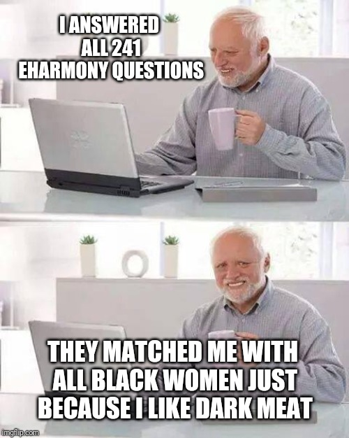 The darker the berry...sweeter the meat | I ANSWERED ALL 241 EHARMONY QUESTIONS THEY MATCHED ME WITH ALL BLACK WOMEN JUST BECAUSE I LIKE DARK MEAT | image tagged in memes,hide the pain harold | made w/ Imgflip meme maker