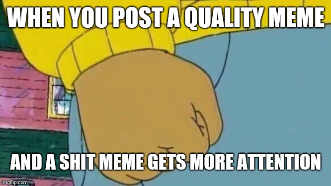 Arthur Fist |  WHEN YOU POST A QUALITY MEME; AND A SHIT MEME GETS MORE ATTENTION | image tagged in memes,arthur fist | made w/ Imgflip meme maker