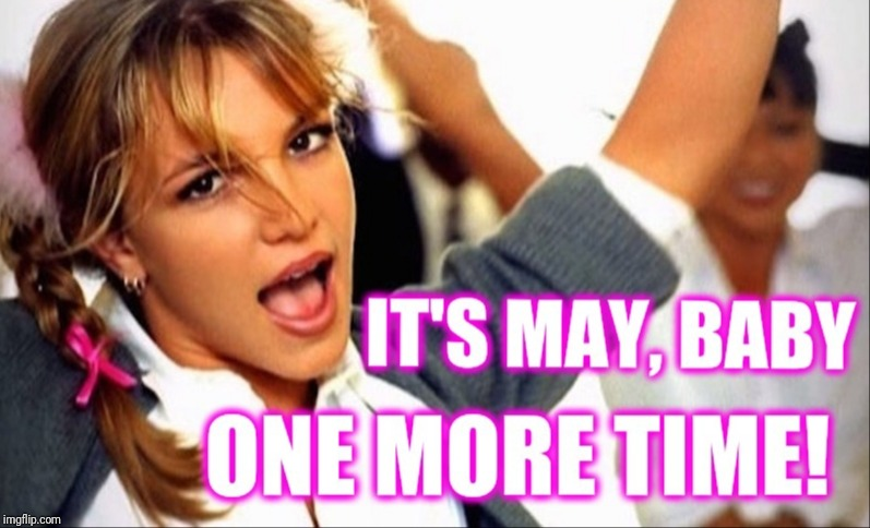 It's May, Baby One More Time! | image tagged in britney spears,may,funny,viral,justin timberlake | made w/ Imgflip meme maker