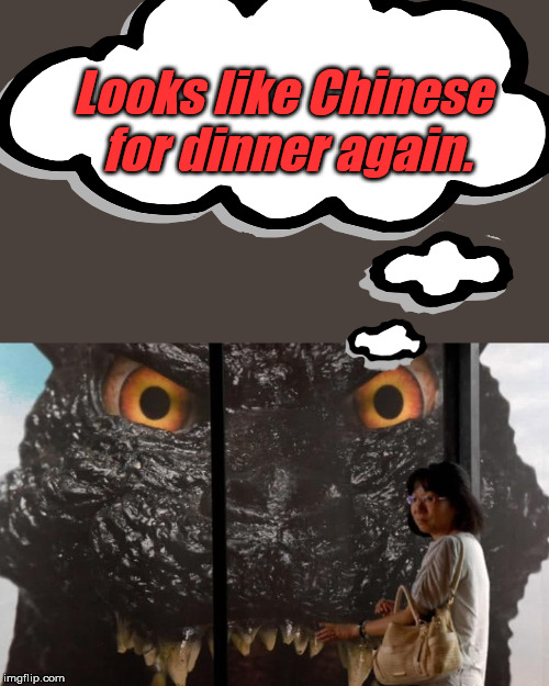 Godzilla will be hungry in about 1 hour | Looks like Chinese for dinner again. | image tagged in chinese food,godzilla,funny meme | made w/ Imgflip meme maker