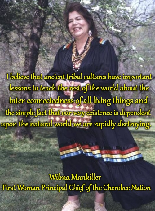 Native American wisdom  Wilma Mankiller |  I believe that ancient tribal cultures have important; lessons to teach the rest of the world about the; inter-connectedness of all living things and; the simple fact that our very existence is dependent; upon the natural world we are rapidly destroying. Wilma Mankiller; First Woman Principal Chief of the Cherokee Nation | image tagged in native american,native americans,american indians,tribe,indian chief,indian shiefs | made w/ Imgflip meme maker