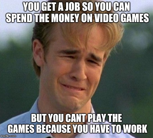 1990s First World Problems Meme | YOU GET A JOB SO YOU CAN SPEND THE MONEY ON VIDEO GAMES BUT YOU CANT PLAY THE GAMES BECAUSE YOU HAVE TO WORK | image tagged in memes,1990s first world problems | made w/ Imgflip meme maker