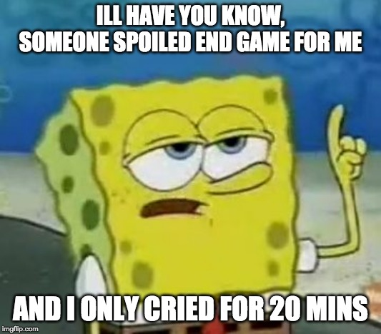 Ill Have You Know Spongebob | ILL HAVE YOU KNOW, SOMEONE SPOILED END GAME FOR ME AND I ONLY CRIED FOR 20 MINS | image tagged in memes,ill have you know spongebob,spongebob week,endgame spoilers | made w/ Imgflip meme maker