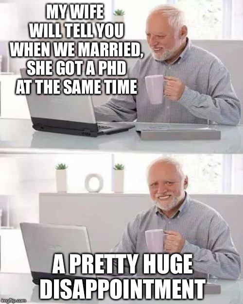 The hidden pain of marriage | MY WIFE WILL TELL YOU WHEN WE MARRIED, SHE GOT A PHD AT THE SAME TIME A PRETTY HUGE DISAPPOINTMENT | image tagged in memes,hide the pain harold,henrykrinkle,nopa,husband,phd | made w/ Imgflip meme maker
