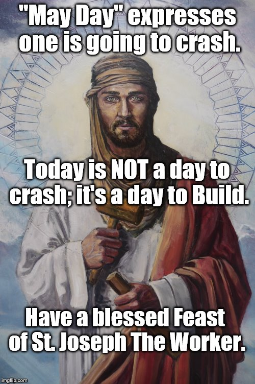 "Let's build up greatness! |  ""May Day"" expresses one is going to crash. Today is NOT a day to crash; it's a day to Build. Have a blessed Feast of St. Joseph The Worker. 