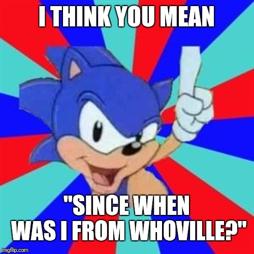 "Sonic sez | I THINK YOU MEAN ""SINCE WHEN WAS I FROM WHOVILLE?"" 