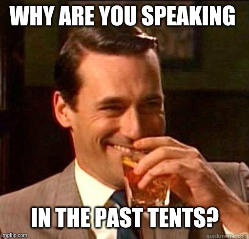 Laughing Don Draper | WHY ARE YOU SPEAKING IN THE PAST TENTS? | image tagged in laughing don draper | made w/ Imgflip meme maker