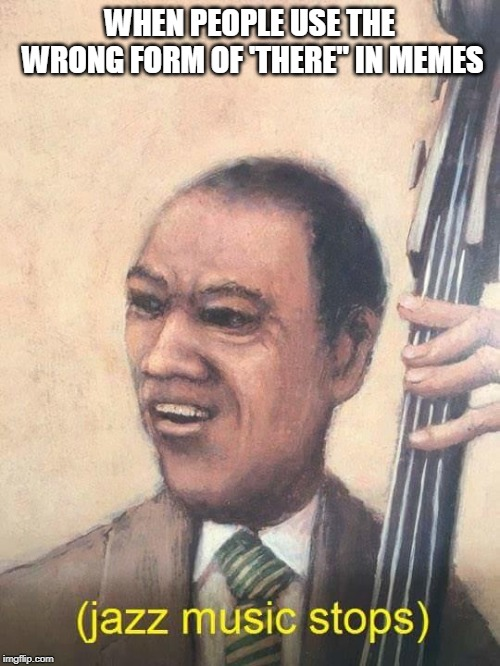 "Jazz Music Stops | WHEN PEOPLE USE THE WRONG FORM OF 'THERE"" IN MEMES 