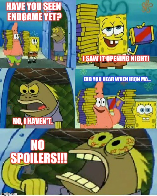 Not seeing Endgame opening night | HAVE YOU SEEN ENDGAME YET? NO SPOILERS!!! I SAW IT OPENING NIGHT! NO, I HAVEN'T. DID YOU HEAR WHEN IRON MA... | image tagged in memes,chocolate spongebob | made w/ Imgflip meme maker