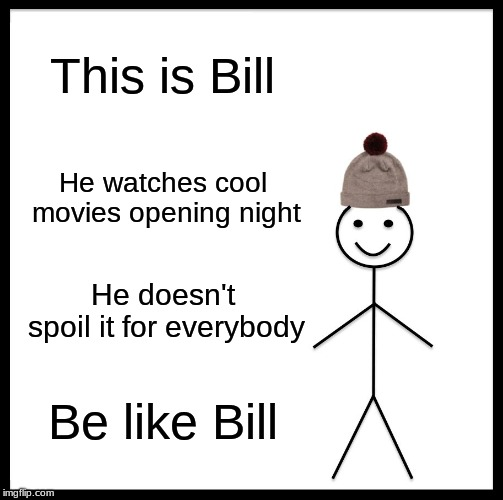 Endgame Bill | This is Bill He watches cool movies opening night He doesn't spoil it for everybody Be like Bill | image tagged in memes,be like bill | made w/ Imgflip meme maker