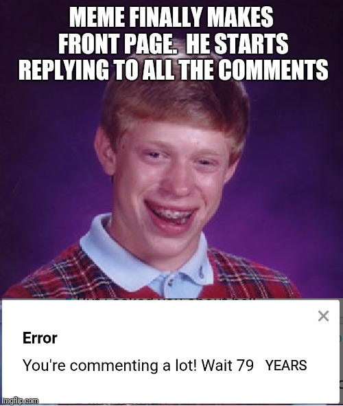 This glitch would only happen to Brian | MEME FINALLY MAKES FRONT PAGE.  HE STARTS REPLYING TO ALL THE COMMENTS YEARS | image tagged in memes,bad luck brian,comment timer,fail | made w/ Imgflip meme maker
