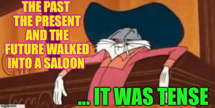 It all just happened at once. | THE PAST THE PRESENT AND THE FUTURE WALKED INTO A SALOON ... IT WAS TENSE | image tagged in tense,past,present,future,intense,bugs bunny | made w/ Imgflip meme maker
