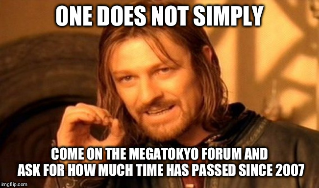 One Does Not Simply Meme |  ONE DOES NOT SIMPLY; COME ON THE MEGATOKYO FORUM AND ASK FOR HOW MUCH TIME HAS PASSED SINCE 2007 | image tagged in memes,one does not simply | made w/ Imgflip meme maker