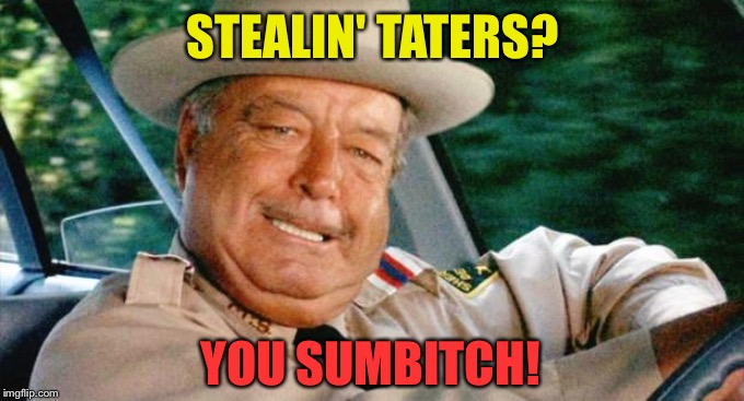 Smokey and the Bandit 1 | STEALIN' TATERS? YOU SUMB**CH! | image tagged in smokey and the bandit 1 | made w/ Imgflip meme maker