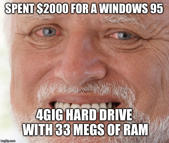 Hide the Pain Harold | SPENT $2000 FOR A WINDOWS 95 4GIG HARD DRIVE WITH 33 MEGS OF RAM | image tagged in hide the pain harold | made w/ Imgflip meme maker