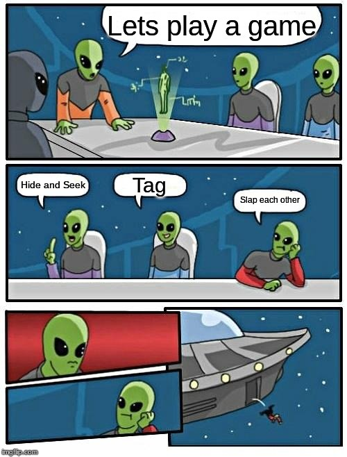 Alien Meeting Suggestion | Lets play a game Hide and Seek Tag Slap each other | image tagged in memes,alien meeting suggestion | made w/ Imgflip meme maker