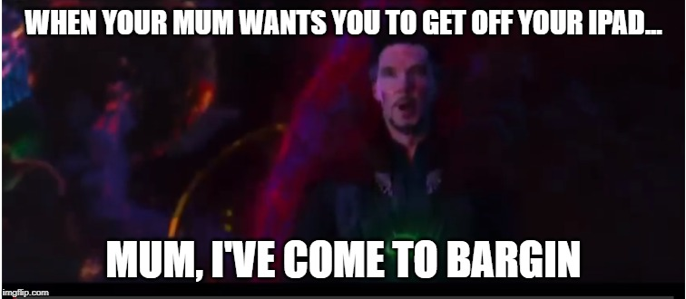 WHEN YOUR MUM WANTS YOU TO GET OFF YOUR IPAD... MUM, I'VE COME TO BARGIN | image tagged in doctor strange | made w/ Imgflip meme maker